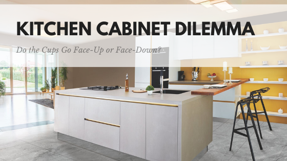 Kitchen Cabinet Dilemma Do the Cups Go Face-Up or Face-Down